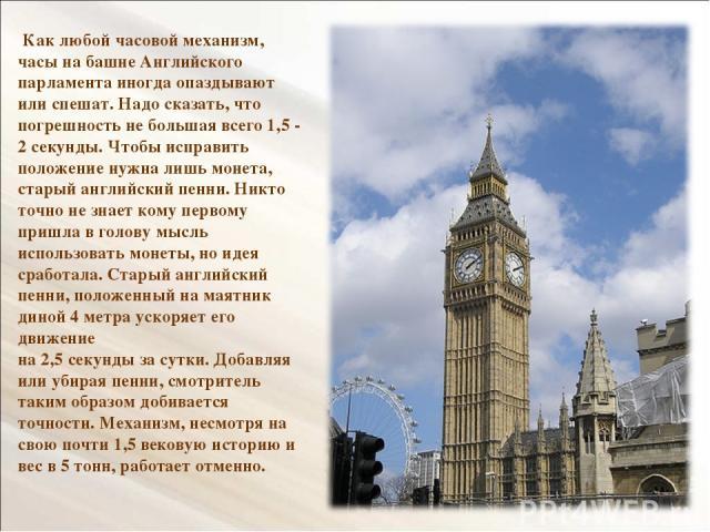 Как любой часовой механизм, часы на башне Английского парламента иногда опаздывают или спешат. Надо сказать, что погрешность не большая всего 1,5 - 2 секунды. Чтобы исправить положение нужна лишь монета, старый английский пенни. Никто точно не знает…