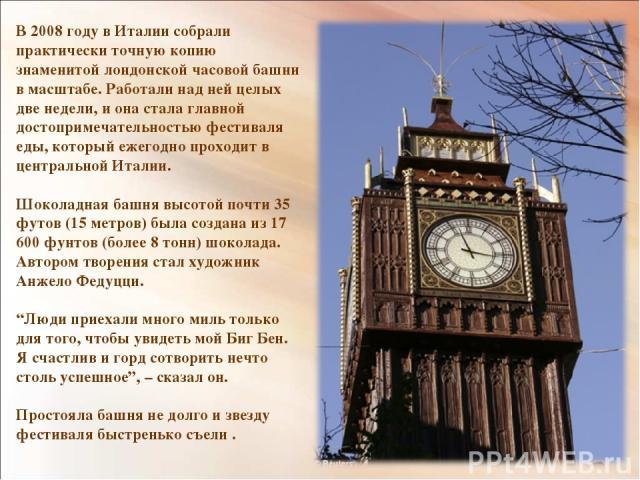 В 2008 году в Италии собрали практически точную копию знаменитой лондонской часовой башни в масштабе. Работали над ней целых две недели, и она стала главной достопримечательностью фестиваля еды, который ежегодно проходит в центральной Италии. Шокола…
