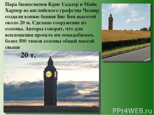 Пара бизнесменов Крис Садлер и Майк Харпер из английского графства Чешир создали копию башни Биг Бен высотой около 20 м. Сделано сооружение из соломы. Авторы говорят, что для воплощения проекта им понадобилось более 500 тюков соломы общей массой свы…