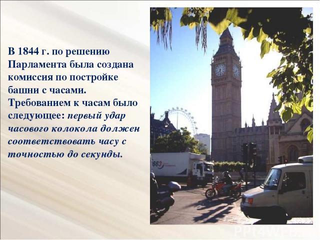 В 1844 г. по решению Парламента была создана комиссия по постройке башни с часами. Требованием к часам было следующее: первый удар часового колокола должен соответствовать часу с точностью до секунды.