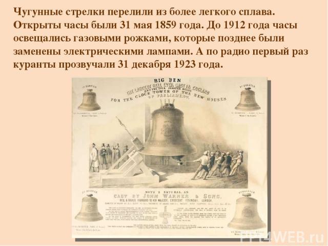 Чугунные стрелки перелили из более легкого сплава. Открыты часы были 31 мая 1859 года. До 1912 года часы освещались газовыми рожками, которые позднее были заменены электрическими лампами. А по радио первый раз куранты прозвучали 31 декабря 1923 года.
