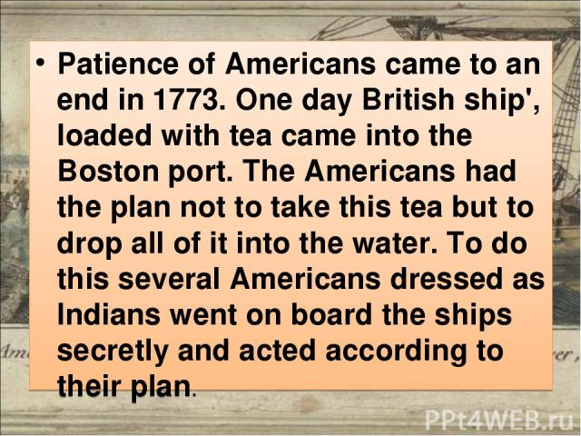 Patience of Americans came to an end in 1773. One day British ship', loaded with tea came into the Boston port. The Americans had the plan not to take this tea but to drop all of it into the water. To do this several Americans dressed as Indians wen…