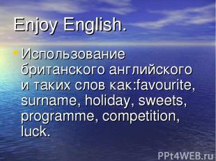 Enjoy English. Использование британского английского и таких слов как:favourite,