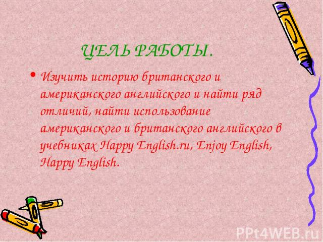 ЦЕЛЬ РАБОТЫ. Изучить историю британского и американского английского и найти ряд отличий, найти использование американского и британского английского в учебниках Happy English.ru, Enjoy English, Happy English.