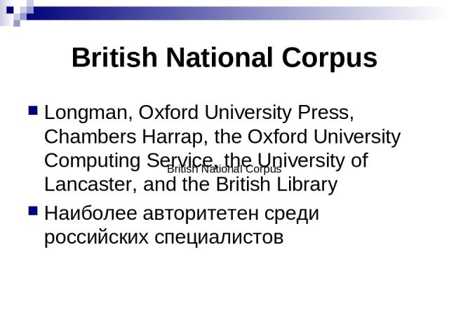 British National Corpus Longman, Oxford University Press, Chambers Harrap, the Oxford University Computing Service, the University of Lancaster, and the British Library Наиболее авторитетен среди российских специалистов British National Corpus