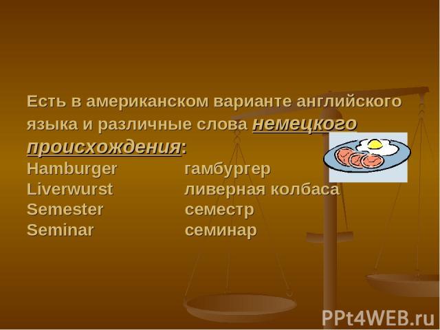 Есть в американском варианте английского языка и различные слова немецкого происхождения: Hamburger гамбургер Liverwurst ливерная колбаса Semester семестр Seminar семинар