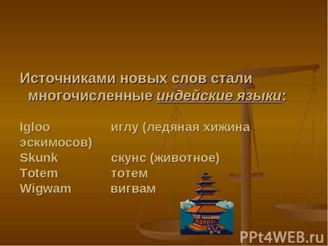Источниками новых слов стали многочисленные индейские языки: Igloo иглу (ледяная хижина эскимосов) Skunk скунс (животное) Totem тотем Wigwam вигвам