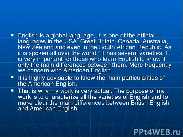 English is a global language. It is one of the official languages in the USA, Great Britain, Canada, Australia, New Zealand and even in the South African Republic. As it is spoken all over the world? It has several varieties. It is very important fo…