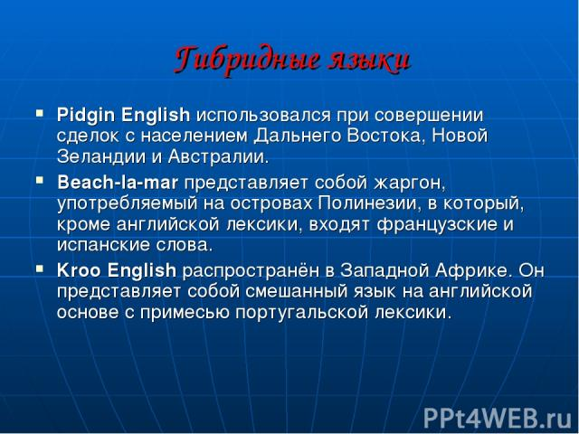 Гибридные языки Pidgin English использовался при совершении сделок с населением Дальнего Востока, Новой Зеландии и Австралии. Beach-la-mar представляет собой жаргон, употребляемый на островах Полинезии, в который, кроме английской лексики, входят фр…