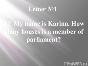 Letter №1 Hi! My name is Karina. How many houses is a member of parliament?