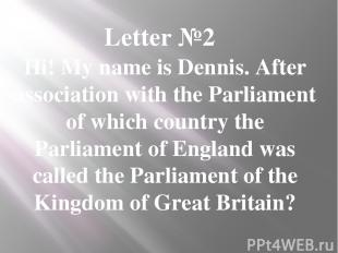 Letter №2 Hi! My name is Dennis. After association with the Parliament of which