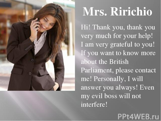 Mrs. Ririchio Hi! Thank you, thank you very much for your help! I am very grateful to you! If you want to know more about the British Parliament, please contact me! Personally, I will answer you always! Even my evil boss will not interfere!