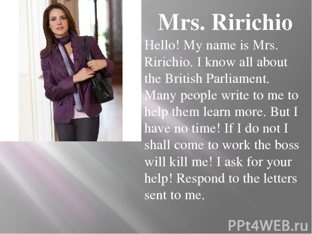 Mrs. Ririchio Hello! My name is Mrs. Ririchio. I know all about the British Parliament. Many people write to me to help them learn more. But I have no time! If I do not I shall come to work the boss will kill me! I ask for your help! Respond to the …