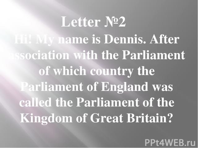 Letter №2 Hi! My name is Dennis. After association with the Parliament of which country the Parliament of England was called the Parliament of the Kingdom of Great Britain?