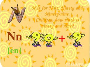 N is for Nine, Ninety and Ninety-nine. Children, how much is ninety and nine? Nn