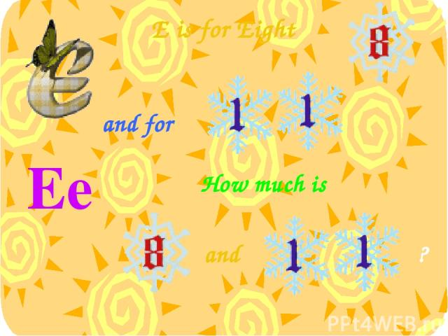 E is for Eight Ee [ɪ:] and How much is and for ?