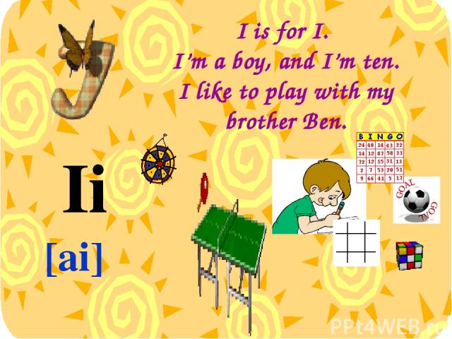 I is for I. I'm a boy, and I'm ten. I like to play with my brother Ben. Ii [ai]