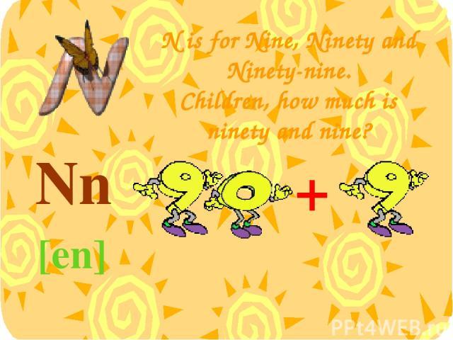N is for Nine, Ninety and Ninety-nine. Children, how much is ninety and nine? Nn [en] +