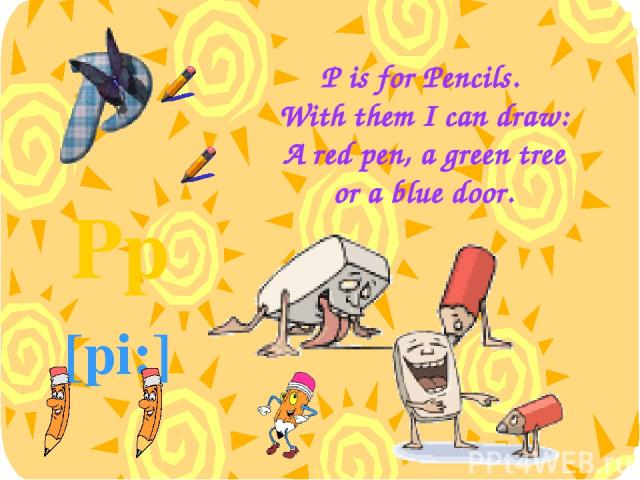P is for Pencils. With them I can draw: A red pen, a green tree or a blue door. Pp [pi:]