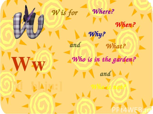 W is for Ww ['dʌbl ju:] Where? When? Why? What? and Who is in the garden? and Who is not?