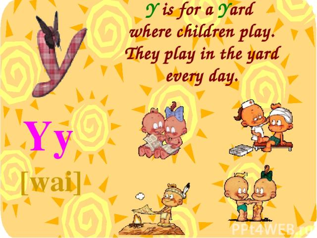 Y is for a Yard where children play. They play in the yard every day. Yy [wai]