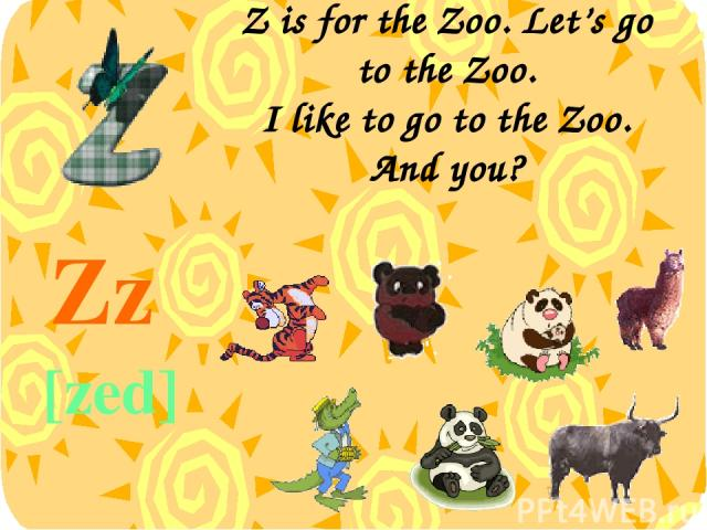 Z is for the Zoo. Let's go to the Zoo. I like to go to the Zoo. And you? Zz [zed]