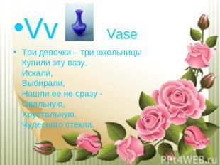 Vv Vase Три девочки – три школьницы Купили эту вазу. Искали, Выбирали, Нашли ее