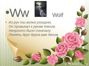 Ww Wolf Из рук ты волка угощала. Он привыкал к рукам твоим. Непросто было пона