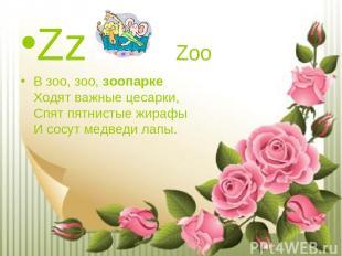 Zz Zoo В зоо, зоо,зоопарке Ходят важные цесарки, Спят пятнистые жирафы И сосут