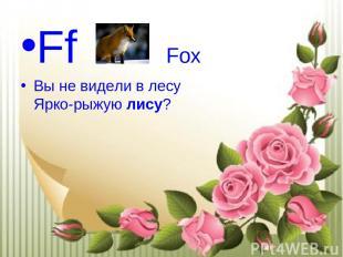 Ff Fox Вы не видели в лесу Ярко-рыжуюлису?