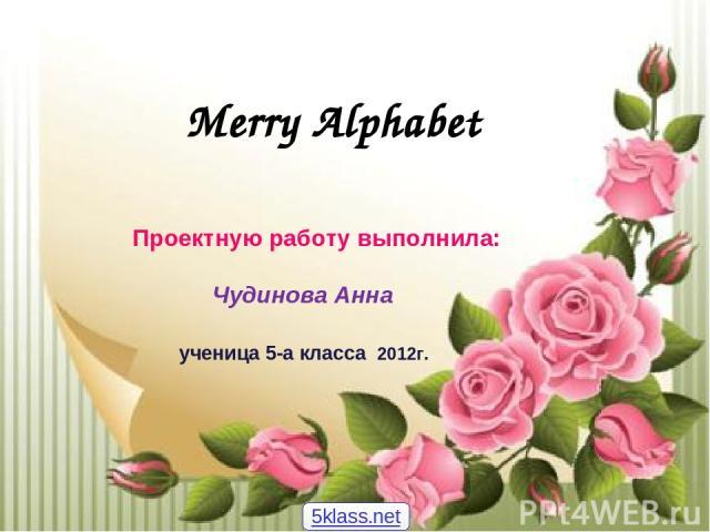 Merry Alphabet Проектную работу выполнила: Чудинова Анна ученица 5-а класса 2012г. 5klass.net