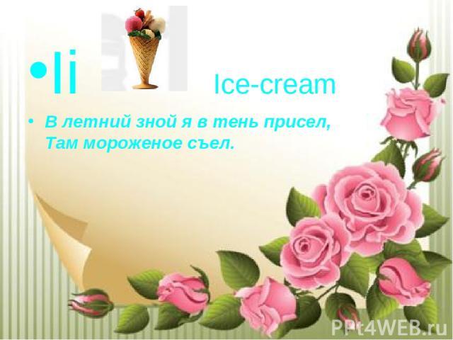 Ii Ice-cream В летний зной я в тень присел, Там мороженое съел.