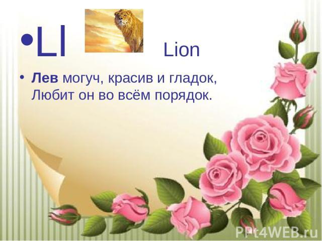 Ll Lion Левмогуч, красив и гладок, Любит он во всём порядок.
