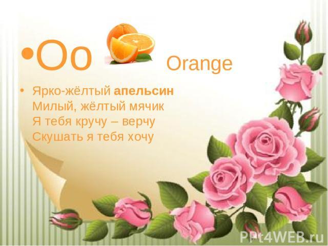 Oo Orange Ярко-жёлтыйапельсин Милый, жёлтый мячик Я тебя кручу – верчу Скушать я тебя хочу