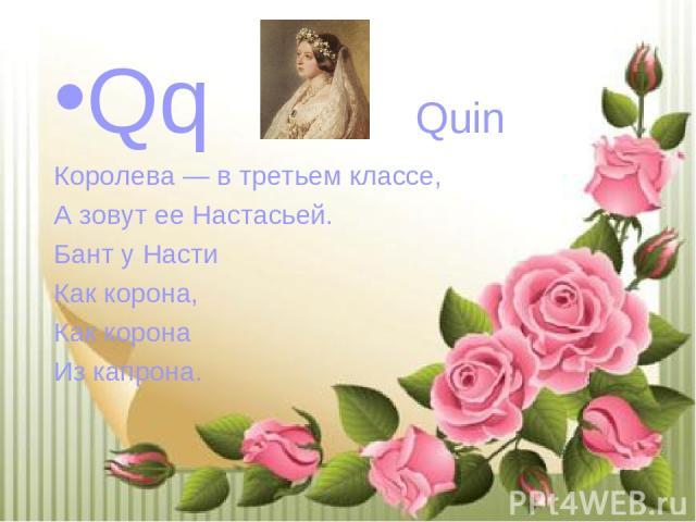 Qq Quin Королева — в третьем классе, А зовут ее Настасьей. Бант у Насти Как корона, Как корона Из капрона.