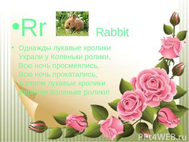 Rr Rabbit Однажды лукавые кролики Украли у Коленьки ролики, Всю ночь просмеялись, Всю ночь прокатались, А утром лукавые кролики Вернули Коленьке ролики!