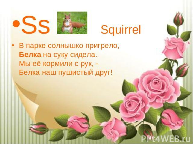 Ss Squirrel В парке солнышко пригрело, Белкана суку сидела. Мы её кормили с рук, - Белка наш пушистый друг!