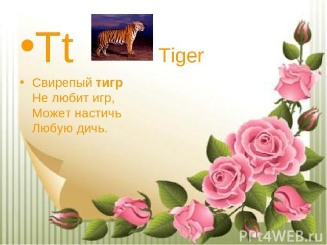 Tt Tiger Свирепыйтигр Не любит игр, Может настичь Любую дичь.