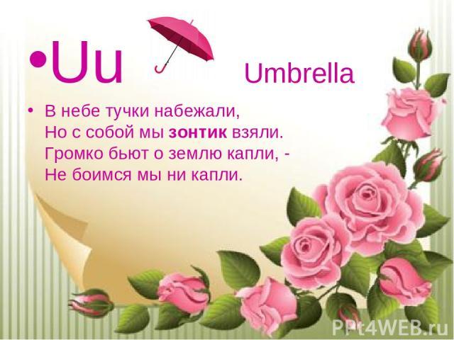 Uu Umbrella В небе тучки набежали, Но с собой мызонтиквзяли. Громко бьют о землю капли, - Не боимся мы ни капли.