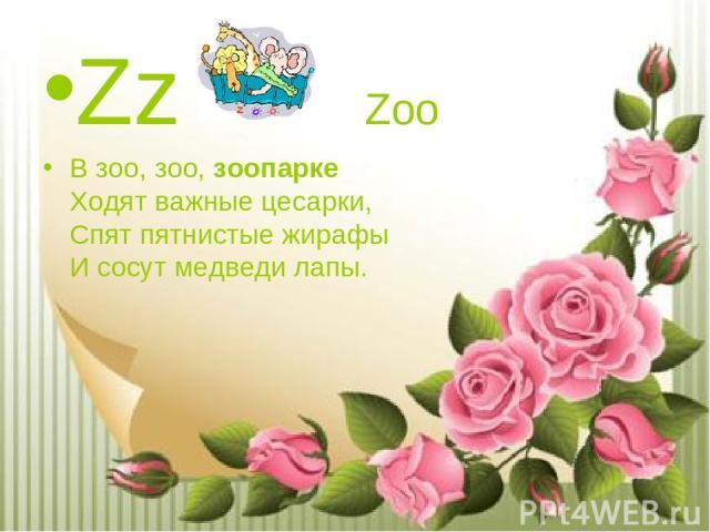 Zz Zoo В зоо, зоо,зоопарке Ходят важные цесарки, Спят пятнистые жирафы И сосут медведи лапы.