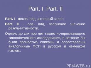 Part. I, Part. II Part. I - несов. вид, активный залог; Part. II - сов. вид, пас