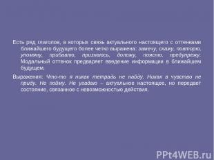 Есть ряд глаголов, в которых связь актуального настоящего с оттенками ближайшего