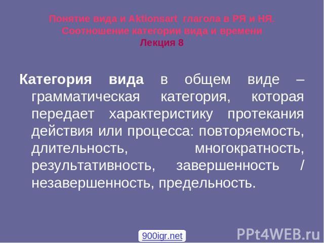 Понятие вида и Aktionsart глагола в РЯ и НЯ. Соотношение категории вида и времени Лекция 8 Категория вида в общем виде – грамматическая категория, которая передает характеристику протекания действия или процесса: повторяемость, длительность, многокр…