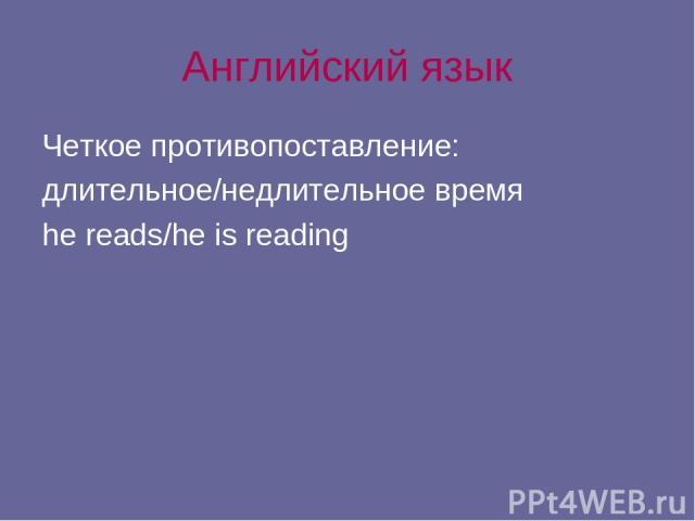 Английский язык Четкое противопоставление: длительное/недлительное время he reads/he is reading