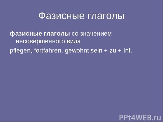 Фазисные глаголы фазисные глаголы со значением несовершенного вида pflegen, fortfahren, gewohnt sein + zu + Inf.