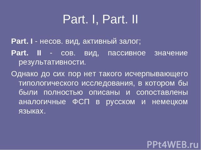 Part. I, Part. II Part. I - несов. вид, активный залог; Part. II - сов. вид, пассивное значение результативности. Однако до сих пор нет такого исчерпывающего типологического исследования, в котором бы были полностью описаны и сопоставлены аналогичны…
