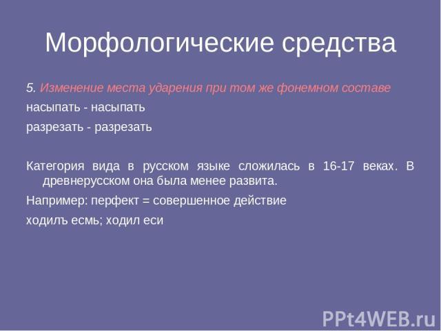 Морфологические средства 5. Изменение места ударения при том же фонемном составе насыпать - насыпать разрезать - разрезать Категория вида в русском языке сложилась в 16-17 веках. В древнерусском она была менее развита. Например: перфект = совершенно…