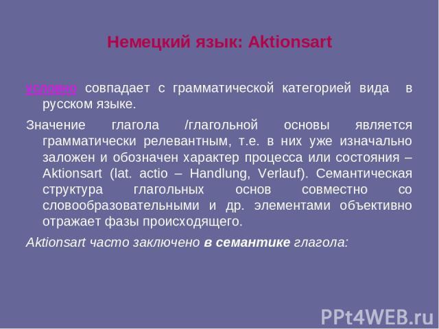 Немецкий язык: Aktionsart условно совпадает с грамматической категорией вида в русском языке. Значение глагола /глагольной основы является грамматически релевантным, т.е. в них уже изначально заложен и обозначен характер процесса или состояния – Akt…