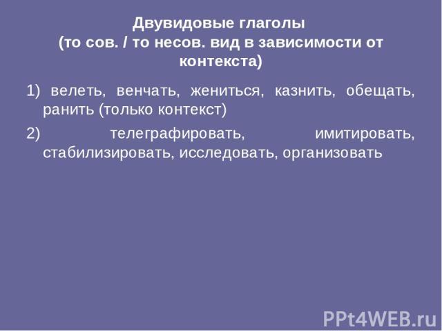 Двувидовые глаголы (то сов. / то несов. вид в зависимости от контекста) 1) велеть, венчать, жениться, казнить, обещать, ранить (только контекст) 2) телеграфировать, имитировать, стабилизировать, исследовать, организовать