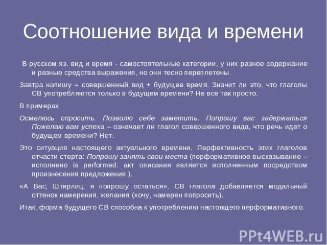 Соотношение вида и времени В русском яз. вид и время - самостоятельные категории, у них разное содержание и разные средства выражения, но они тесно переплетены. Завтра напишу = совершенный вид + будущее время. Значит ли это, что глаголы СВ употребля…